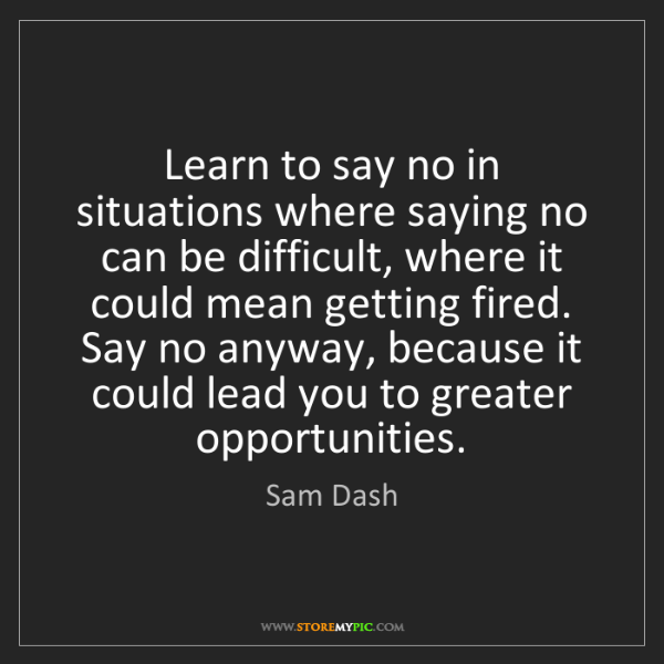 Sam Dash: Learn to say no in situations where saying no can be...