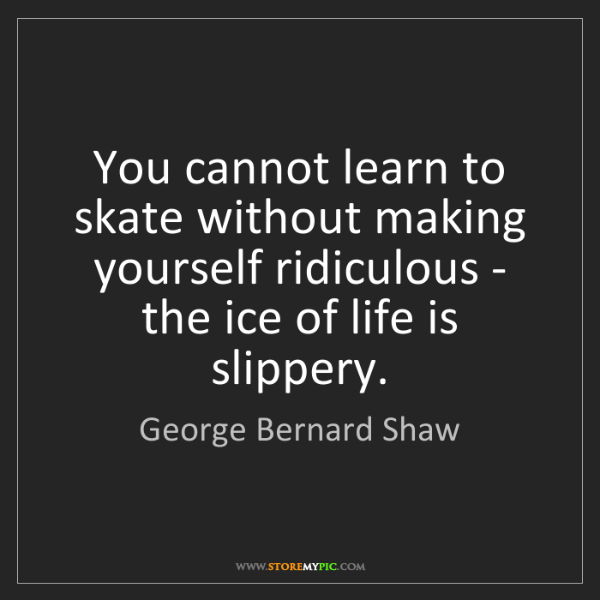 George Bernard Shaw: You cannot learn to skate without making yourself ridiculous...