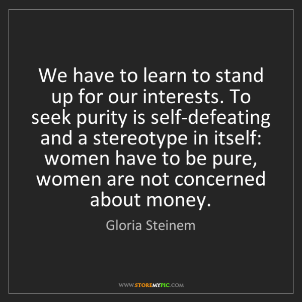 Gloria Steinem: We have to learn to stand up for our interests. To seek...