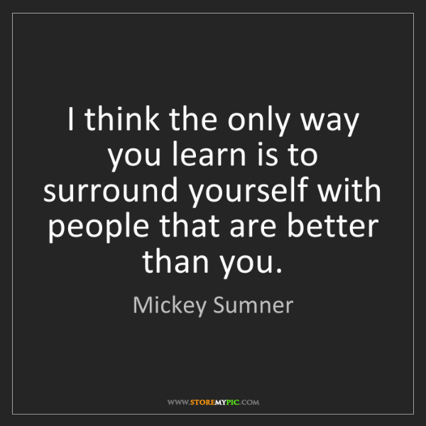 Mickey Sumner: I think the only way you learn is to surround yourself...