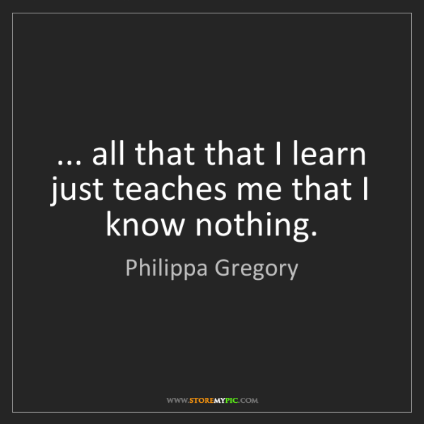 Philippa Gregory: ... all that that I learn just teaches me that I know...
