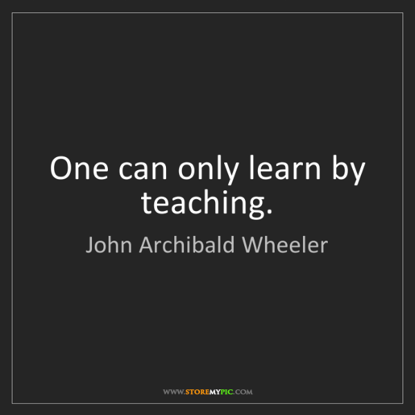 John Archibald Wheeler: One can only learn by teaching.