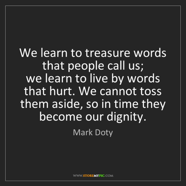 Mark Doty: We learn to treasure words that people call us;   we...