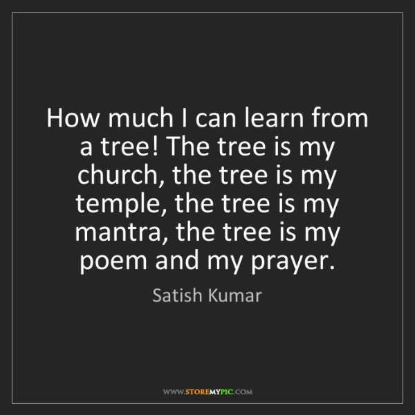 Satish Kumar: How much I can learn from a tree! The tree is my church,...