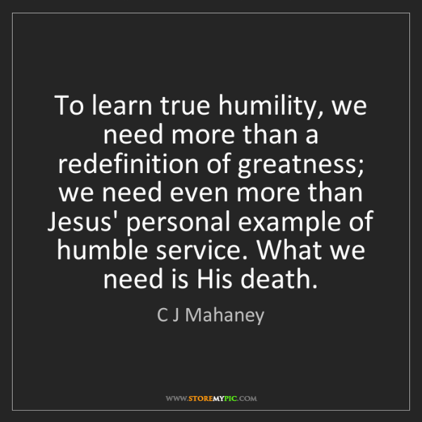 C J Mahaney: To learn true humility, we need more than a redefinition...