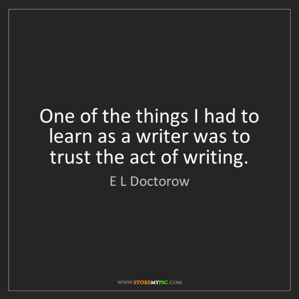E L Doctorow: One of the things I had to learn as a writer was to trust...