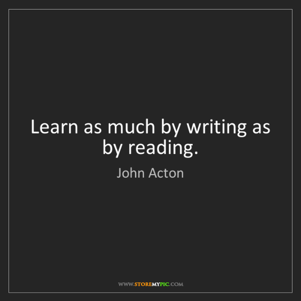 John Acton: Learn as much by writing as by reading.