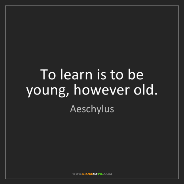 Aeschylus: To learn is to be young, however old.