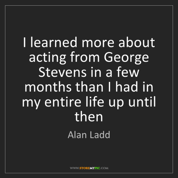 Alan Ladd: I learned more about acting from George Stevens in a...