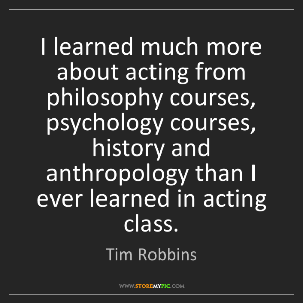 Tim Robbins: I learned much more about acting from philosophy courses,...