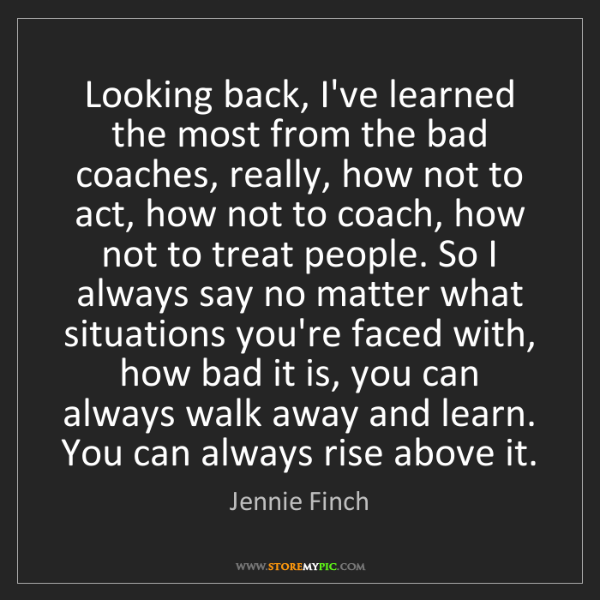 Jennie Finch: Looking back, I've learned the most from the bad coaches,...