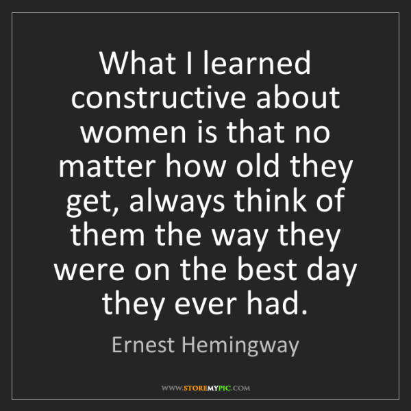 Ernest Hemingway: What I learned constructive about women is that no matter...