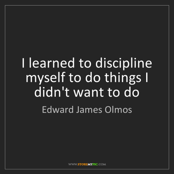 Edward James Olmos: I learned to discipline myself to do things I didn't...