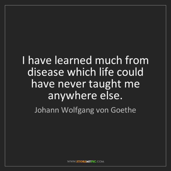 Johann Wolfgang von Goethe: I have learned much from disease which life could have...