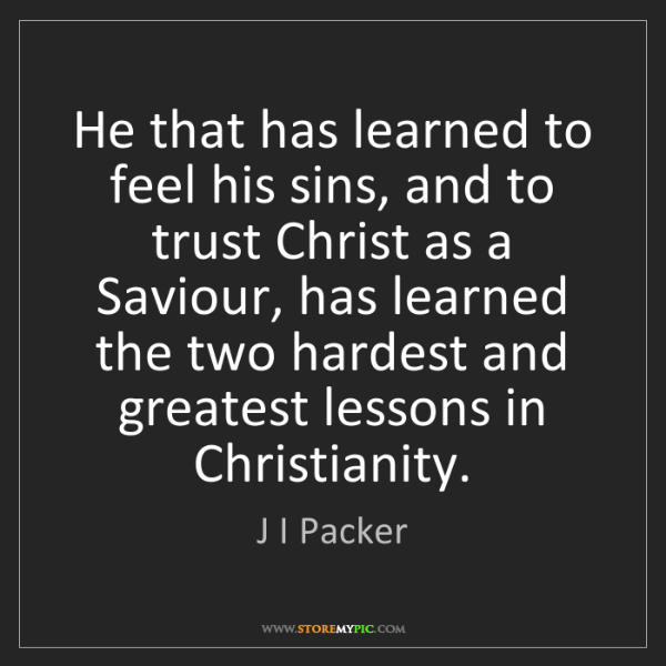 J I Packer: He that has learned to feel his sins, and to trust Christ...