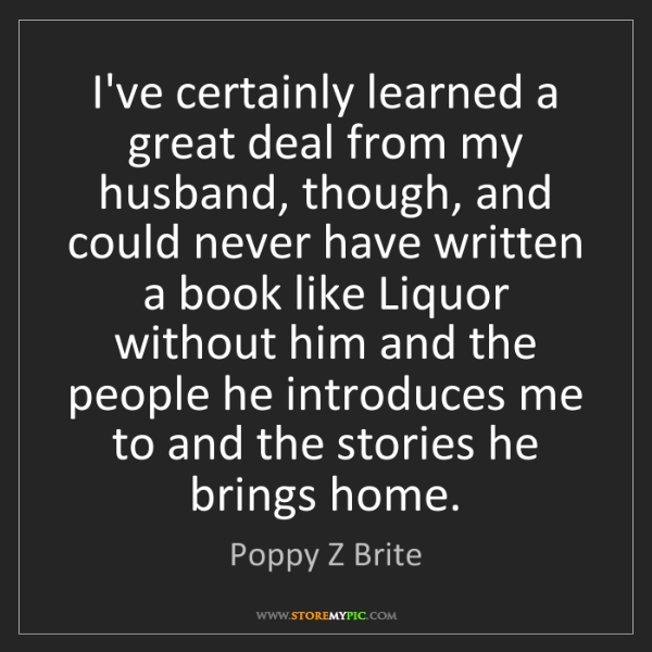 Poppy Z Brite: I've certainly learned a great deal from my husband,...