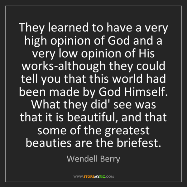 Wendell Berry: They learned to have a very high opinion of God and a...
