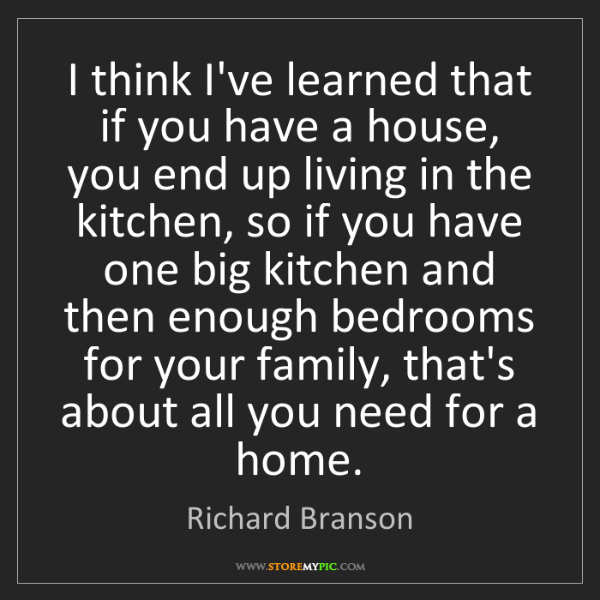 Richard Branson: I think I've learned that if you have a house, you end...