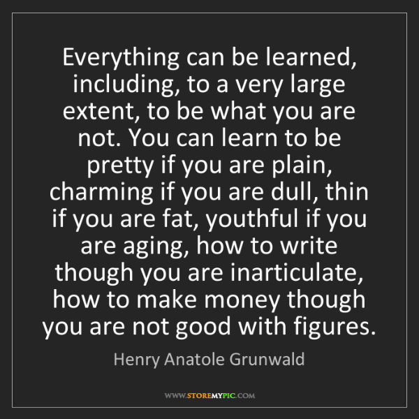 Henry Anatole Grunwald: Everything can be learned, including, to a very large...