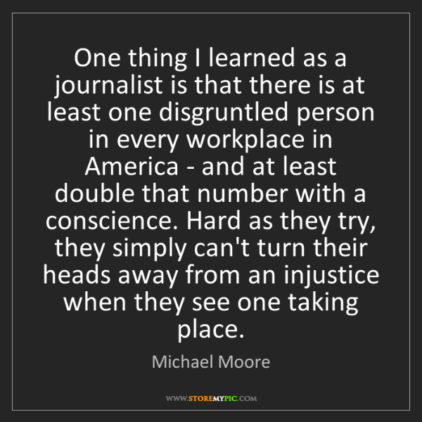 Michael Moore: One thing I learned as a journalist is that there is...