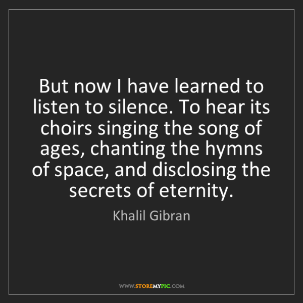 Khalil Gibran: But now I have learned to listen to silence. To hear...