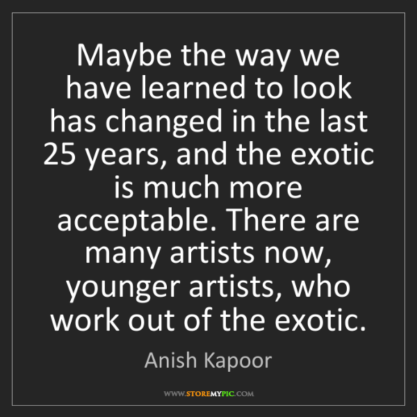 Anish Kapoor: Maybe the way we have learned to look has changed in...