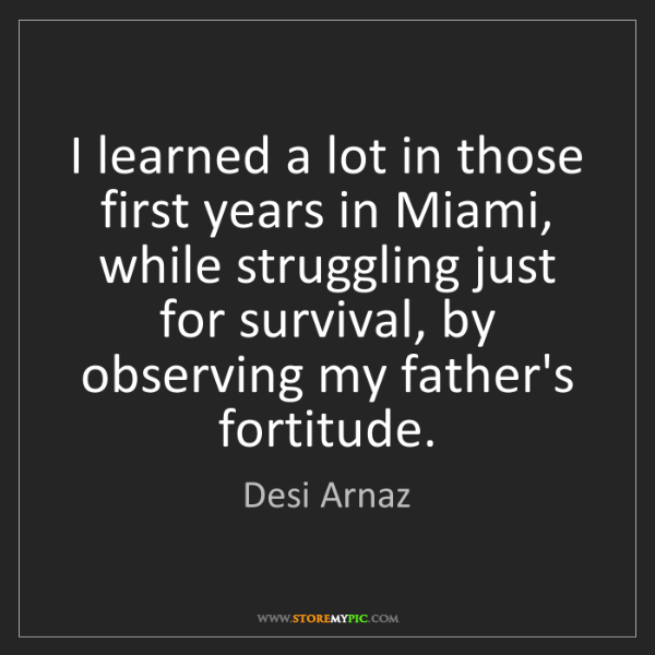 Desi Arnaz: I learned a lot in those first years in Miami, while...