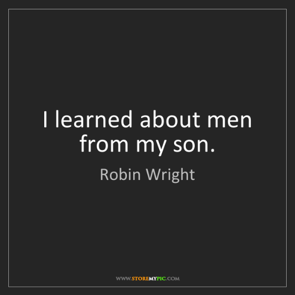 Robin Wright: I learned about men from my son.