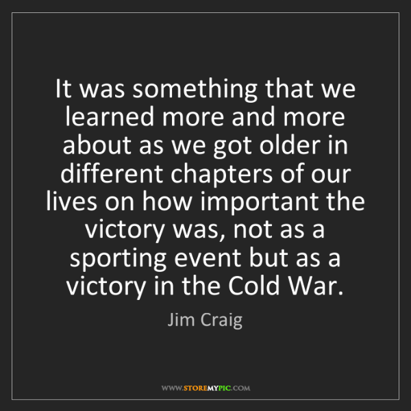 Jim Craig: It was something that we learned more and more about...