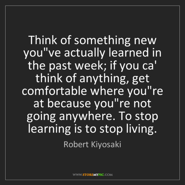 Robert Kiyosaki: Think of something new you've actually learned in the...