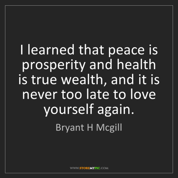 Bryant H Mcgill: I learned that peace is prosperity and health is true...