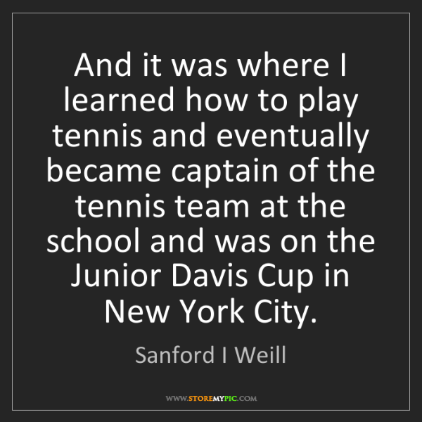 Sanford I Weill: And it was where I learned how to play tennis and eventually...