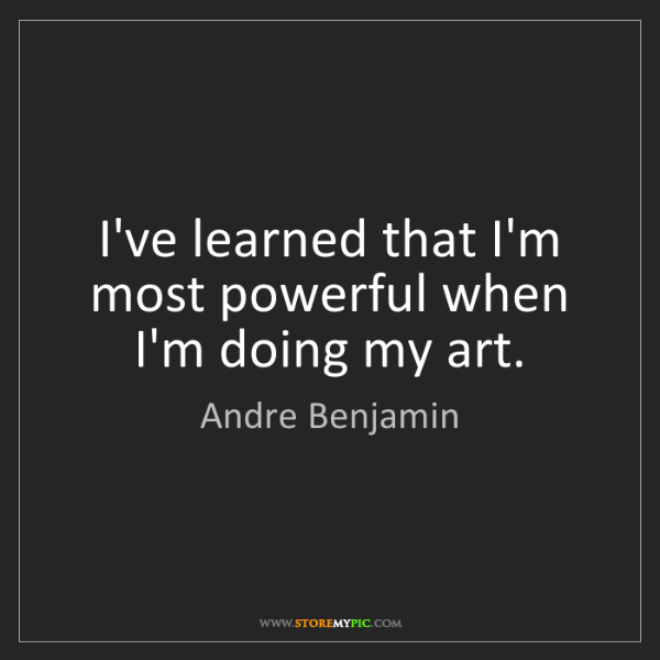Andre Benjamin: I've learned that I'm most powerful when I'm doing my...