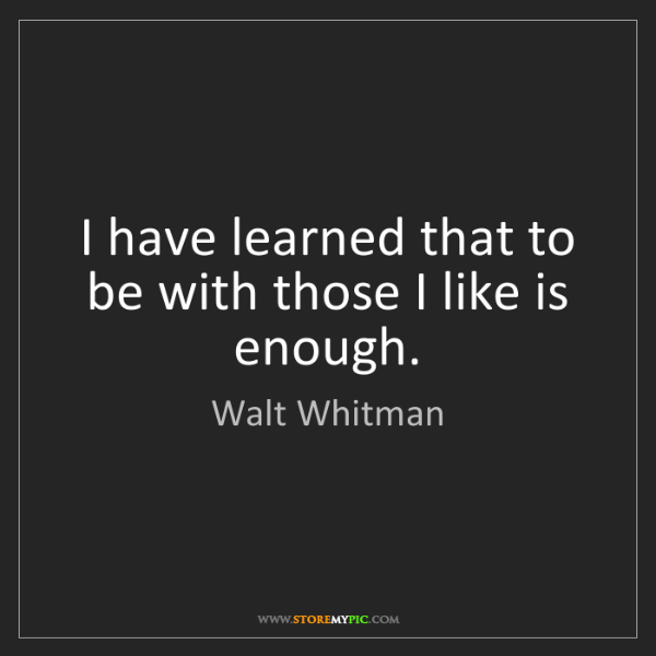 Walt Whitman: I have learned that to be with those I like is enough.