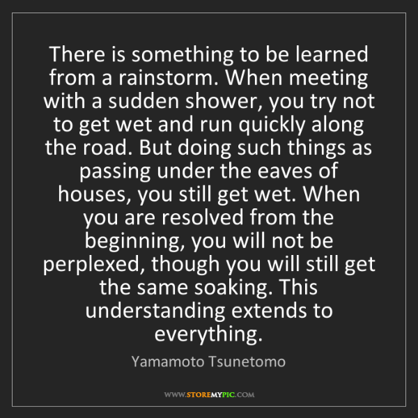 Yamamoto Tsunetomo: There is something to be learned from a rainstorm. When...