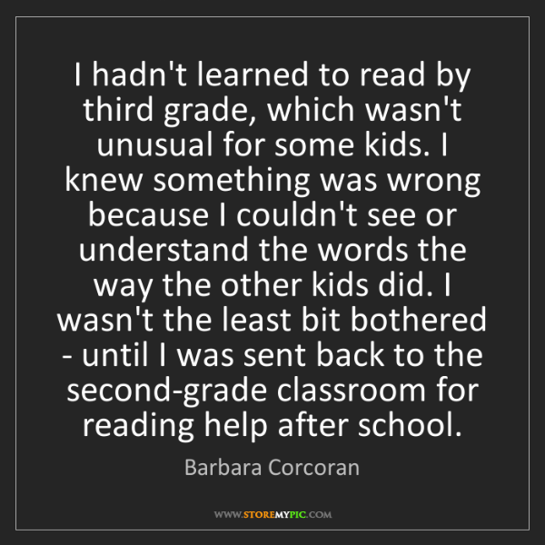 Barbara Corcoran: I hadn't learned to read by third grade, which wasn't...