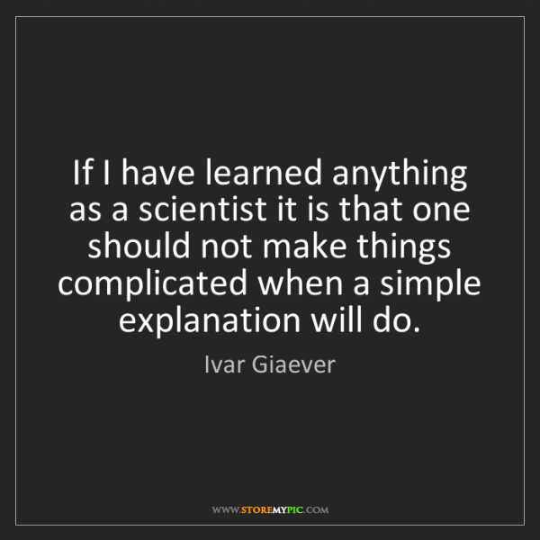 Ivar Giaever: If I have learned anything as a scientist it is that...