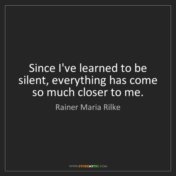Rainer Maria Rilke: Since I've learned to be silent, everything has come...