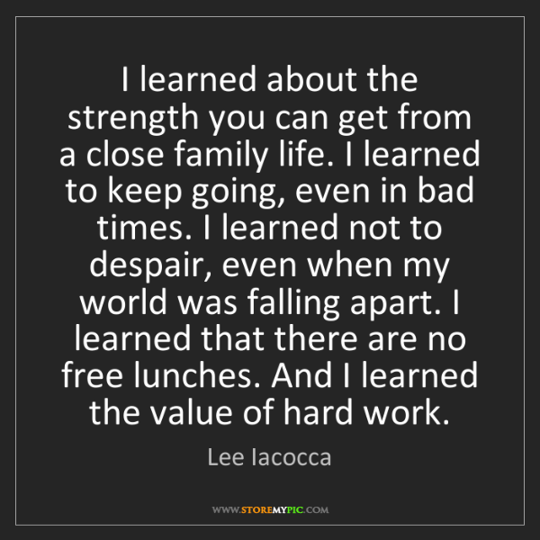Lee Iacocca: I learned about the strength you can get from a close...