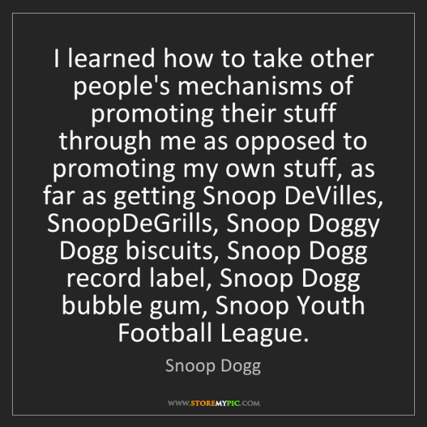 Snoop Dogg: I learned how to take other people's mechanisms of promoting...