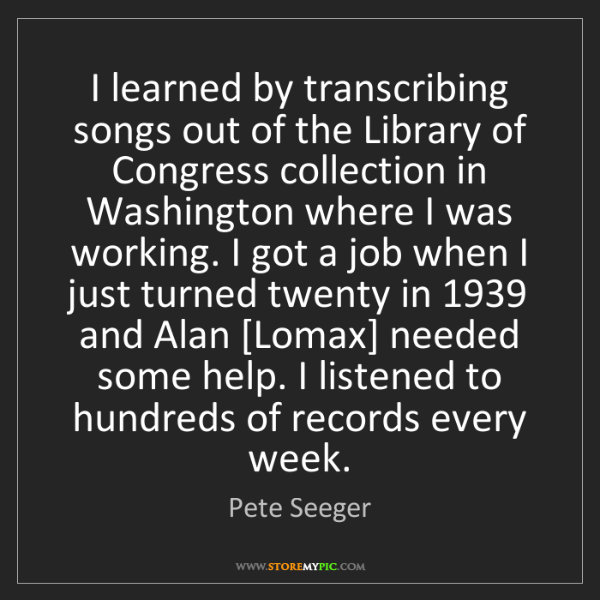 Pete Seeger: I learned by transcribing songs out of the Library of...