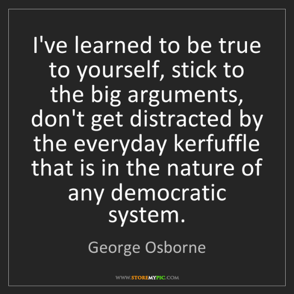 George Osborne: I've learned to be true to yourself, stick to the big...