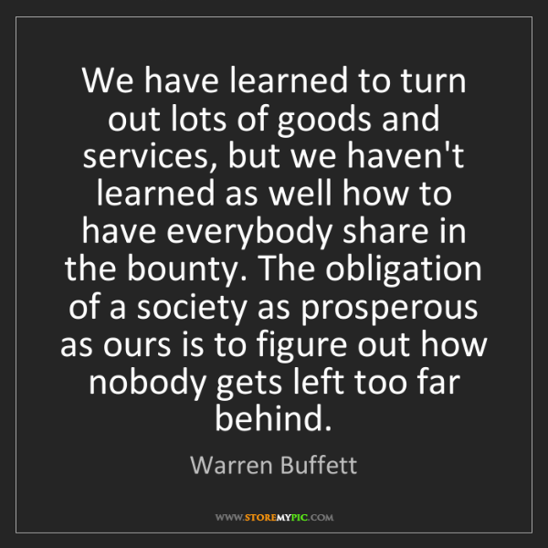 Warren Buffett: We have learned to turn out lots of goods and services,...