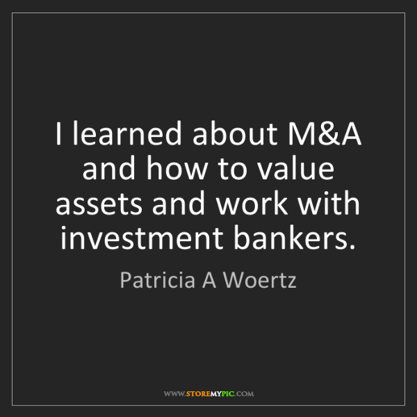 Patricia A Woertz: I learned about M&A and how to value assets and work...