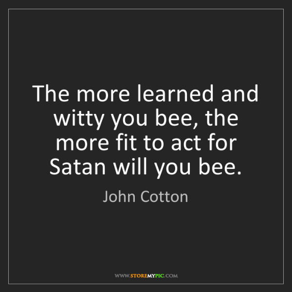 John Cotton: The more learned and witty you bee, the more fit to act...