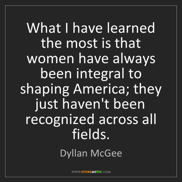 Dyllan McGee: What I have learned the most is that women have always...