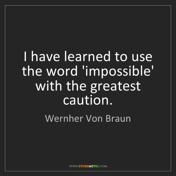 Wernher Von Braun: I have learned to use the word 'impossible' with the...