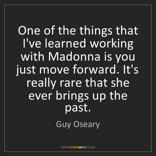 Guy Oseary: One of the things that I've learned working with Madonna...