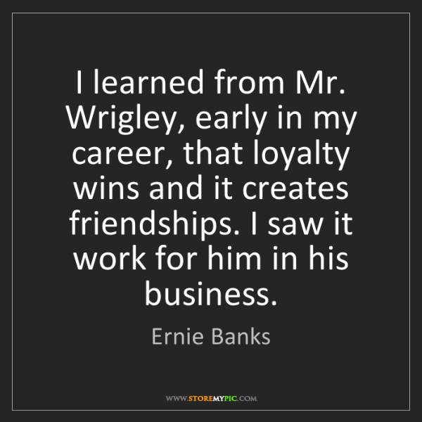 Ernie Banks: I learned from Mr. Wrigley, early in my career, that...