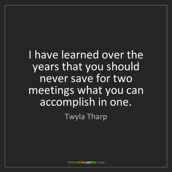 Twyla Tharp: I have learned over the years that you should never save...